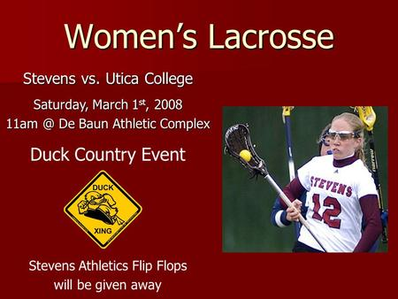 Women's Lacrosse Stevens vs. Utica College Saturday, March 1 st, 2008 De Baun Athletic Complex Duck Country Event Stevens Athletics Flip Flops will.