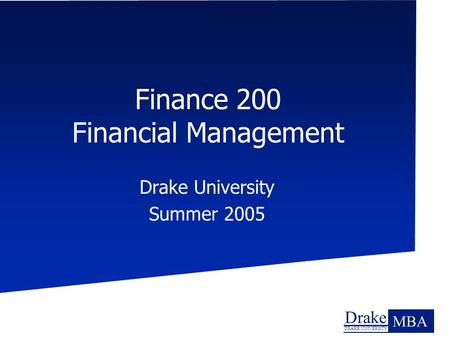 Drake DRAKE UNIVERSITY MBA Finance 200 Financial Management Drake University Summer 2005.