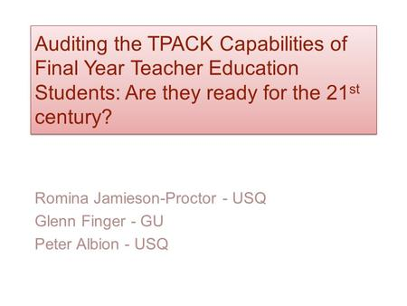 Auditing the TPACK Capabilities of Final Year Teacher Education Students: Are they ready for the 21 st century? Romina Jamieson-Proctor - USQ Glenn Finger.