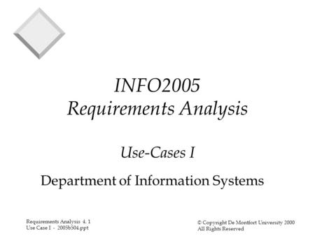 Requirements Analysis 4. 1 Use Case I - 2005b504.ppt © Copyright De Montfort University 2000 All Rights Reserved INFO2005 Requirements Analysis Use-Cases.