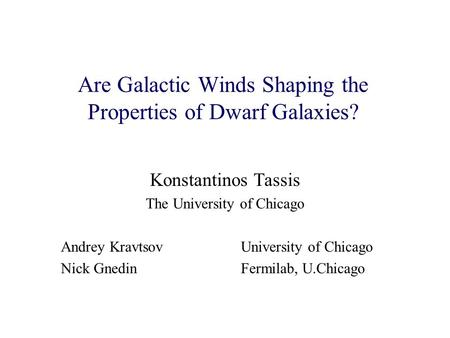 Are Galactic Winds Shaping the Properties of Dwarf Galaxies? Konstantinos Tassis The University of Chicago Andrey Kravtsov University of Chicago Nick GnedinFermilab,
