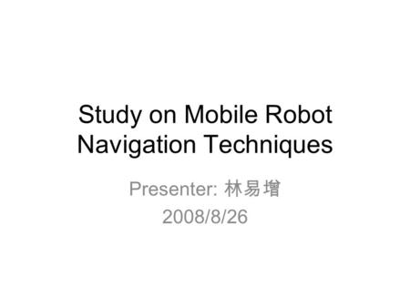 Study on Mobile Robot Navigation Techniques Presenter: 林易增 2008/8/26.