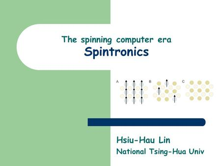 The spinning computer era Spintronics Hsiu-Hau Lin National Tsing-Hua Univ.