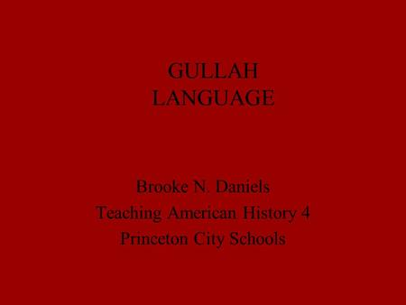 GULLAH LANGUAGE Brooke N. Daniels Teaching American History 4 Princeton City Schools.