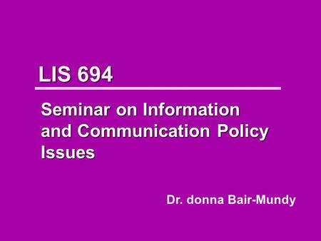 LIS 694 Seminar on Information and Communication Policy Issues Dr. donna Bair-Mundy.
