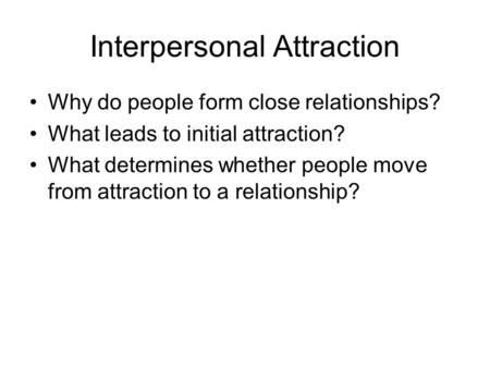 Interpersonal Attraction Why do people form close relationships? What leads to initial attraction? What determines whether people move from attraction.