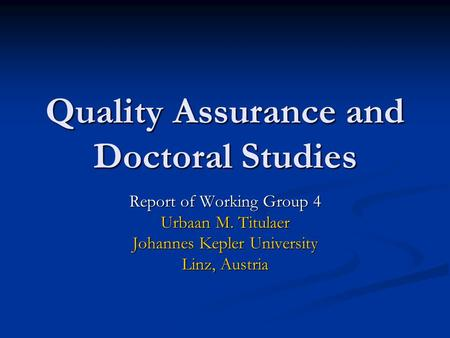 Quality Assurance and Doctoral Studies Report of Working Group 4 Urbaan M. Titulaer Johannes Kepler University Linz, Austria.