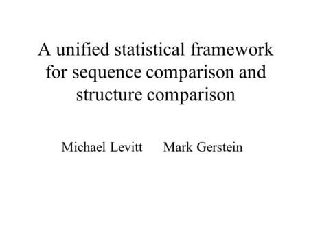 A unified statistical framework for sequence comparison and structure comparison Michael Levitt Mark Gerstein.
