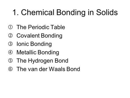 "1. Chemical Bonding in Solids The Periodic Table 'Covalent Bonding ƒIonic Bonding ""Metallic Bonding …The Hydrogen Bond †The van der Waals Bond."