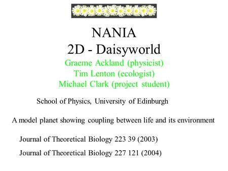NANIA 2D - Daisyworld Graeme Ackland (physicist) Tim Lenton (ecologist) Michael Clark (project student) A model planet showing coupling between life and.