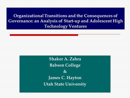 Organizational Transitions and the Consequences of Governance: an Analysis of Start-up and Adolescent High Technology Ventures Shaker A. Zahra Babson College.
