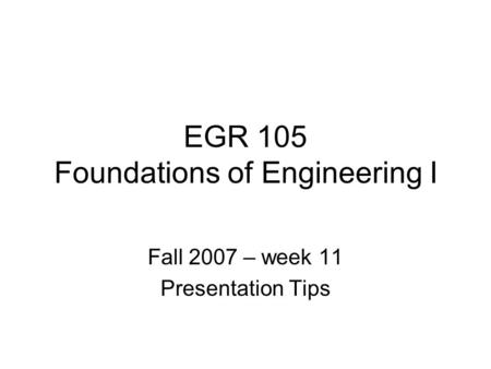 EGR 105 Foundations of Engineering I Fall 2007 – week 11 Presentation Tips.