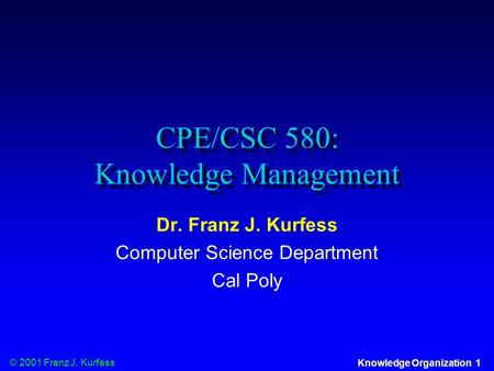 © 2001 Franz J. Kurfess Knowledge Organization 1 CPE/CSC 580: Knowledge Management Dr. Franz J. Kurfess Computer Science Department Cal Poly.