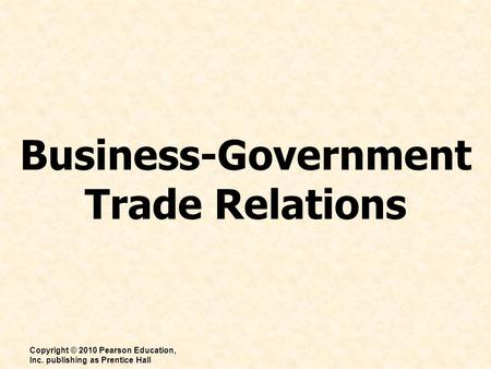Business-Government Trade Relations Copyright © 2010 Pearson Education, Inc. publishing as Prentice Hall.
