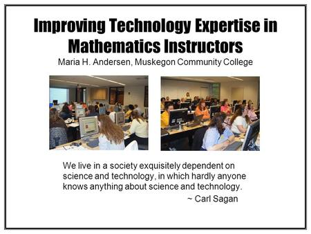Improving Technology Expertise in Mathematics Instructors Maria H. Andersen, Muskegon Community College We live in a society exquisitely dependent on science.