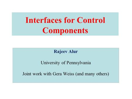 Interfaces for Control Components Rajeev Alur University of Pennsylvania Joint work with Gera Weiss (and many others)