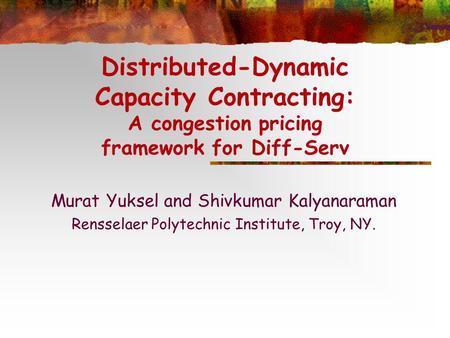Distributed-Dynamic Capacity Contracting: A congestion pricing framework for Diff-Serv Murat Yuksel and Shivkumar Kalyanaraman Rensselaer Polytechnic Institute,