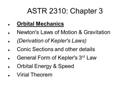 ASTR 2310: Chapter 3 Orbital Mechanics Newton's Laws of Motion & Gravitation (Derivation of Kepler's Laws)‏ Conic Sections and other details General Form.