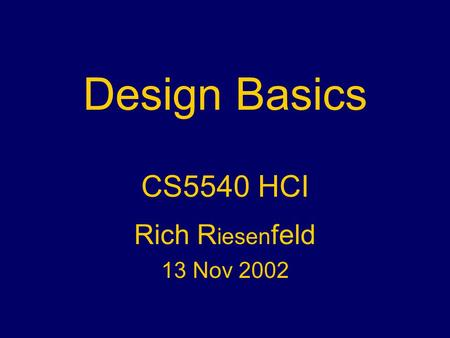 Design Basics CS5540 HCI Rich R iesen feld 13 Nov 2002.