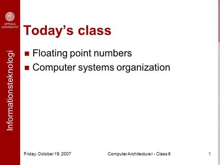 Informationsteknologi Friday, October 19, 2007Computer Architecture I - Class 61 Today's class Floating point numbers Computer systems organization.