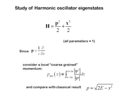 "Study of Harmonic oscillator eigenstates (all parameters = 1) Since consider a local ""coarse grained"" momentum: and compare with classical result."