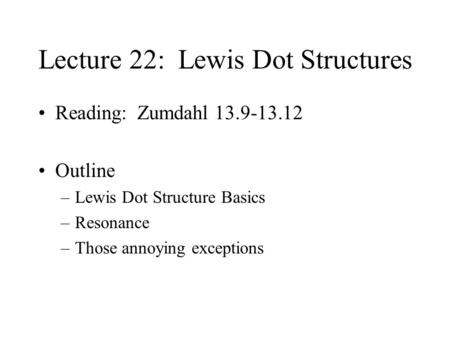 Lecture 22: Lewis Dot Structures Reading: Zumdahl 13.9-13.12 Outline –Lewis Dot Structure Basics –Resonance –Those annoying exceptions.