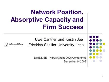 1 Network Position, Absorptive Capacity and Firm Success Uwe Cantner and Kristin Joel Friedrich-Schiller-University Jena DIME/LIEE – NTUA Athens 2006 Conference.