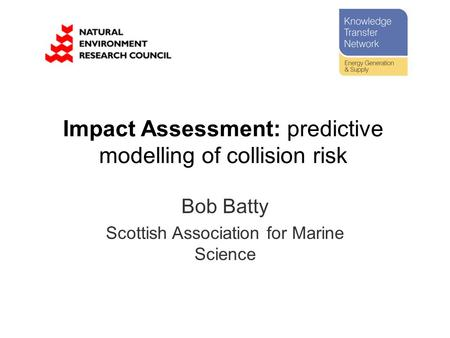 Bob Batty Scottish Association for Marine Science Impact Assessment: predictive modelling of collision risk.