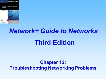 Chapter 12: Troubleshooting Networking Problems Network+ Guide to Networks Third Edition.
