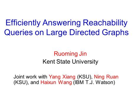 Efficiently Answering Reachability Queries on Large Directed Graphs Ruoming Jin Kent State University Joint work with Yang Xiang (KSU), Ning Ruan (KSU),