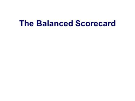 The Balanced Scorecard. Developed by Robert Kaplan and David Norton. Introduced in the early 1990s. Motivated in part by Wall Street's focus on quarterly.