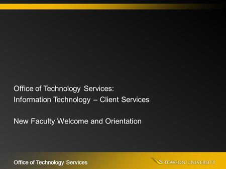 Office of Technology Services Office of Technology Services: Information Technology – Client Services New Faculty Welcome and Orientation.