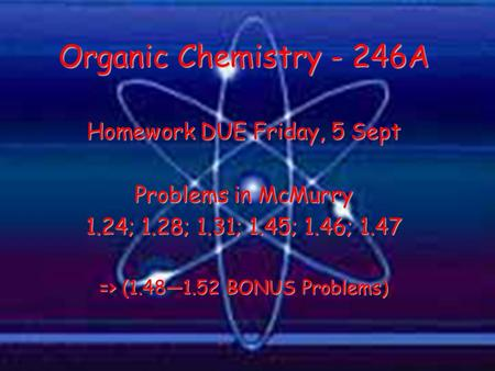 Homework DUE Friday, 5 Sept Problems in McMurry 1.24; 1.28; 1.31; 1.45; 1.46; 1.47 => (1.48—1.52 BONUS Problems) Organic Chemistry - 246A.