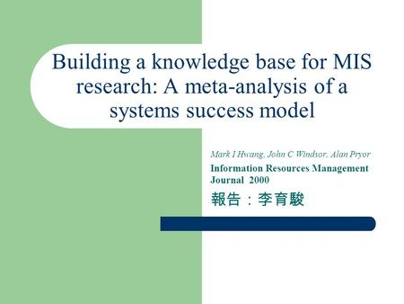 Building a knowledge base for MIS research: A meta-analysis of a systems success model Mark I Hwang, John C Windsor, Alan Pryor Information Resources Management.
