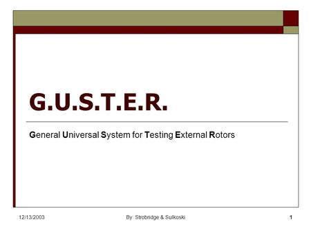 12/13/2003By: Strobridge & Sulkoski1 G.U.S.T.E.R. General Universal System for Testing External Rotors.