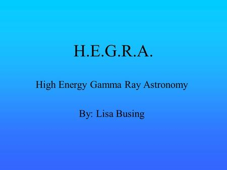H.E.G.R.A. High Energy Gamma Ray Astronomy By: Lisa Busing.