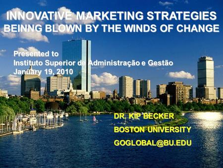 INNOVATIVE MARKETING STRATEGIES BEINNG BLOWN BY THE WINDS OF CHANGE DR. KIP BECKER BOSTON UNIVERSITY Presented to Instituto Superior de.
