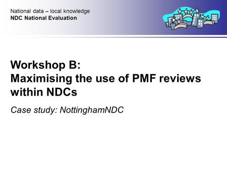 Workshop B: Maximising the use of PMF reviews within NDCs Case study: NottinghamNDC National data – local knowledge NDC National Evaluation.