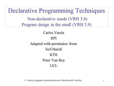 C. Varela; Adapted w/permission from S. Haridi and P. Van Roy1 Declarative Programming Techniques Non-declarative needs (VRH 3.8) Program design in the.