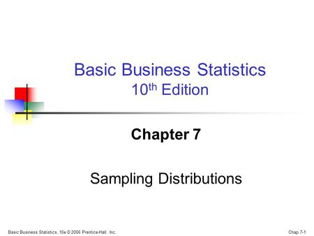 Basic Business Statistics, 10e © 2006 Prentice-Hall, Inc.. Chap 7-1 Chapter 7 Sampling Distributions Basic Business Statistics 10 th Edition.