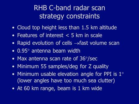 RHB C-band radar scan strategy constraints Cloud top height less than 1.5 km altitude Features of interest < 5 km in scale Rapid evolution of cells  fast.
