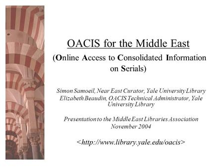 OACIS for the Middle East (Online Access to Consolidated Information on Serials) Simon Samoeil, Near East Curator, Yale University Library Elizabeth Beaudin,