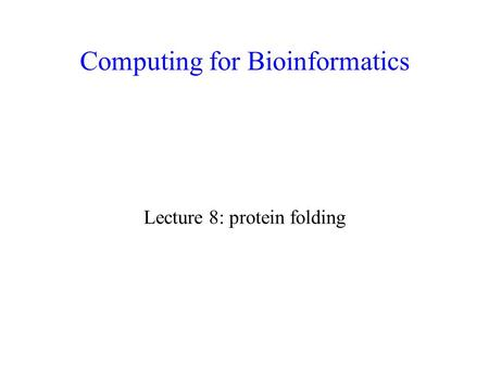 Computing for Bioinformatics Lecture 8: protein folding.