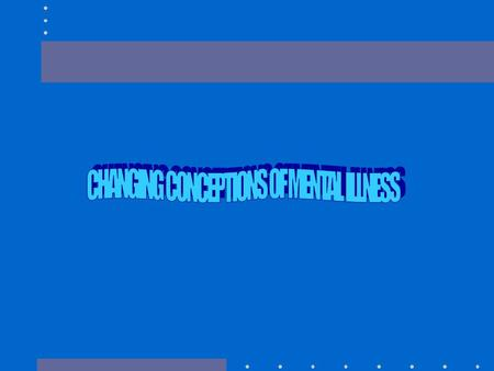 CONCEPTIONS OF MENTAL ILLNESS HOW VIEWS OF MENTAL ILLNESS HAVE CHANGED OVER TIME CURRENT CONCEPTIONS OF MENTAL ILLNESS WHERE DRAW THE LINE BETWEEN MENTAL.