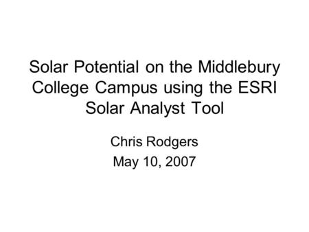 Solar Potential on the Middlebury College Campus using the ESRI Solar Analyst Tool Chris Rodgers May 10, 2007.