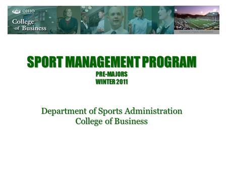 SPORT MANAGEMENT PROGRAM PRE-MAJORS WINTER 2011 Department of Sports Administration College of Business.