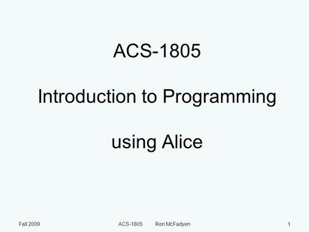 Fall 2009ACS-1805 Ron McFadyen1 ACS-1805 Introduction to Programming using Alice.