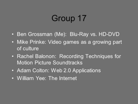 Group 17 Ben Grossman (Me): Blu-Ray vs. HD-DVD Mike Prinke: Video games as a growing part of culture Rachel Balonon: Recording Techniques for Motion Picture.