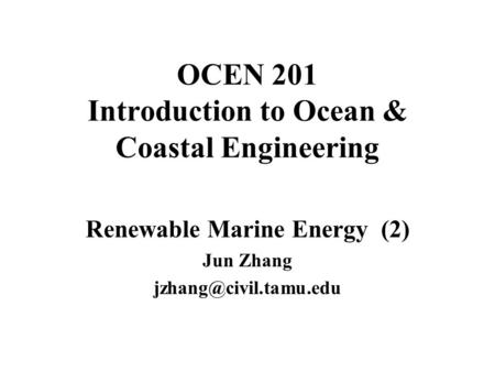 OCEN 201 Introduction to Ocean & Coastal Engineering Renewable Marine Energy (2) Jun Zhang