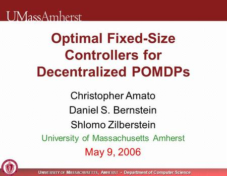 U NIVERSITY OF M ASSACHUSETTS, A MHERST Department of Computer Science Optimal Fixed-Size Controllers for Decentralized POMDPs Christopher Amato Daniel.